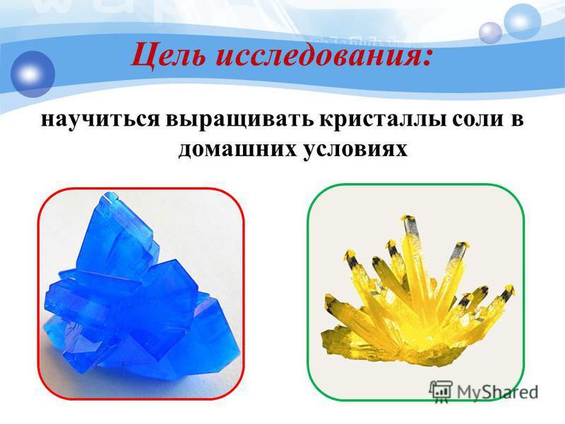 Цель исследования: научиться выращивать кристаллы соли в домашних условиях