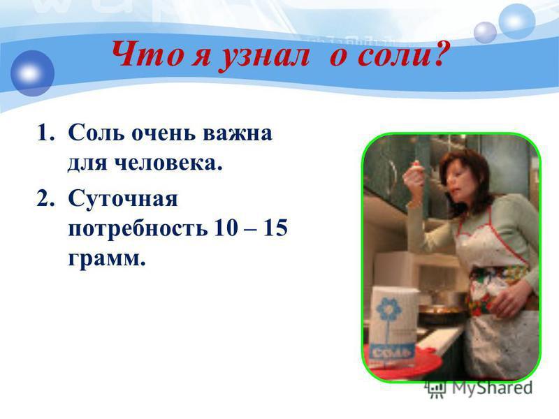 Что я узнал о соли? 1. Соль очень важна для человека. 2. Суточная потребность 10 – 15 грамм.