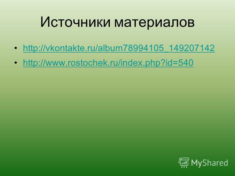Источники материалов http://vkontakte.ru/album78994105_149207142 http://www.rostochek.ru/index.php?id=540