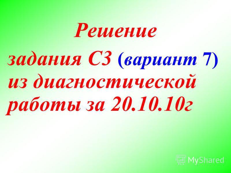 Решение задания С3 (вариант 7) из диагностической работы за 20.10.10 г