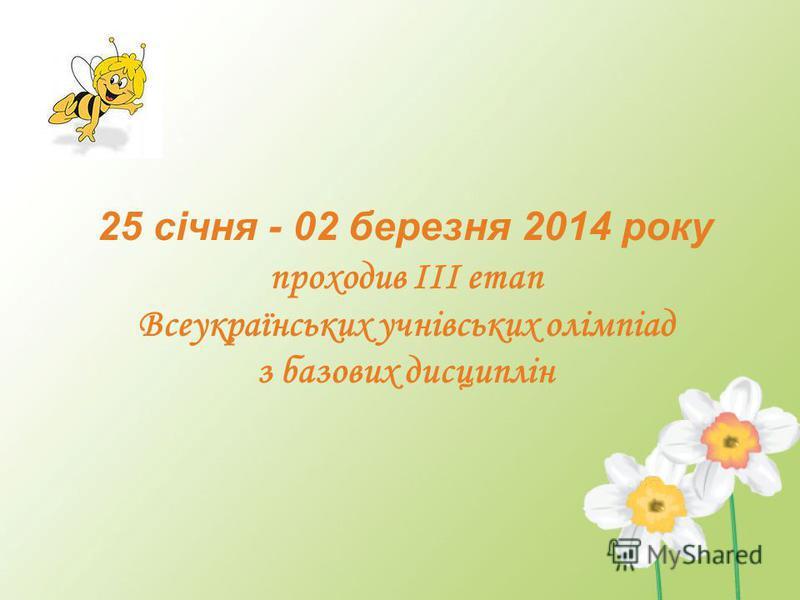 25 січня - 02 березня 2014 року проходив ІІІ етап Всеукраїнських учнівських олімпіад з базових дисциплін