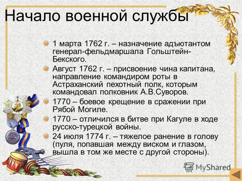 Начало военной службы 1 марта 1762 г. – назначение адъютантом генерал-фельдмаршала Гольштейн- Бекского. Август 1762 г. – присвоение чина капитана, направление командиром роты в Астраханский пехотный полк, которым командовал полковник А.В.Суворов. 177
