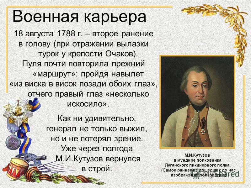 18 августа 1788 г. – второе ранение в голову (при отражении вылазки турок у крепости Очаков). Пуля почти повторила прежний «маршрут»: пройдя навылет «из виска в висок позади обоих глаз», отчего правый глаз «несколько искосило». М.И.Кутузов в мундире