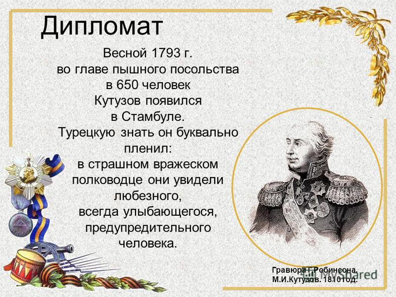 Дипломат Весной 1793 г. во главе пышного посольства в 650 человек Кутузов появился в Стамбуле. Турецкую знать он буквально пленил: в страшном вражеском полководце они увидели любезного, всегда улыбающегося, предупредительного человека. Гравюра Г.Роби