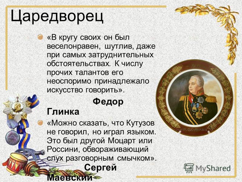 Царедворец «В кругу своих он был веселонравен, шутлив, даже при самых затруднительных обстоятельствах. К числу прочих талантов его неоспоримо принадлежало искусство говорить». Федор Глинка «Можно сказать, что Кутузов не говорил, но играл языком. Это