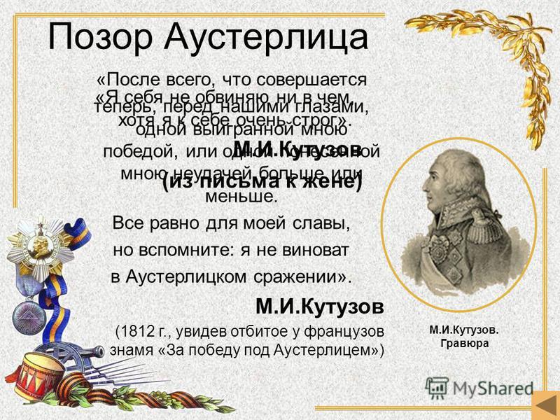 «После всего, что совершается теперь, перед нашими глазами, одной выигранной мною победой, или одной понесенной мною неудачей больше или меньше. Все равно для моей славы, но вспомните: я не виноват в Аустерлицком сражении». М.И.Кутузов (1812 г., увид