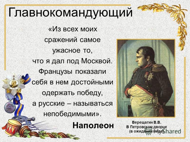 «Из всех моих сражений самое ужасное то, что я дал под Москвой. Французы показали себя в нем достойными одержать победу, а русские – называться непобедимыми». Наполеон Главнокомандующий Верещагин В.В. В Петровском дворце (в ожидании мира)
