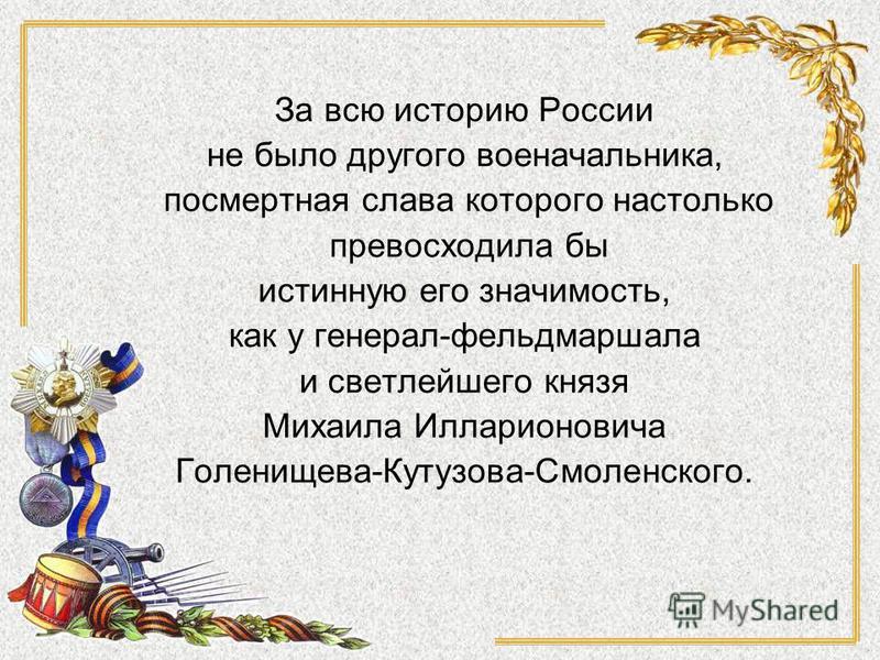 За всю историю России не было другого военачальника, посмертная слава которого настолько превосходила бы истинную его значимость, как у генерал-фельдмаршала и светлейшего князя Михаила Илларионовича Голенищева-Кутузова-Смоленского.