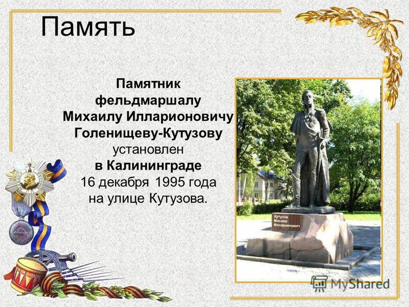 Памятник фельдмаршалу Михаилу Илларионовичу Голенищеву-Кутузову установлен в Калининграде 16 декабря 1995 года на улице Кутузова. Память