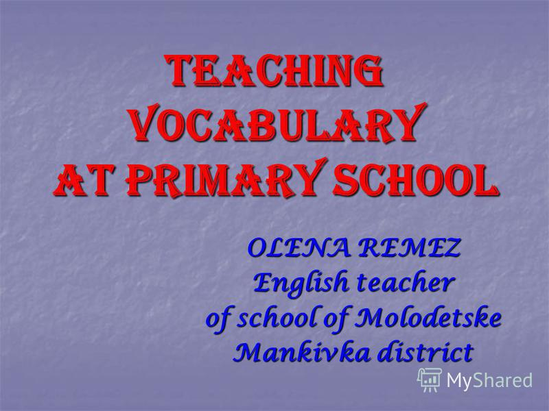 TEACHING VOCABULARY AT PRIMARY SCHOOL OLENA REMEZ English teacher of school of Molodetske Mankivka district