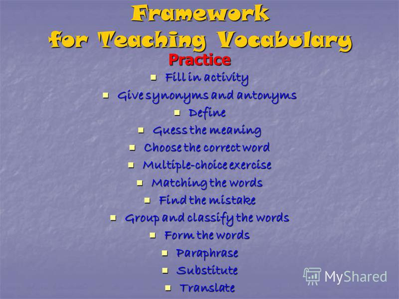 Framework for Teaching Vocabulary Practice Fill in activity Give synonyms and antonyms Define Guess the meaning Choose the correct word Multiple-choice exercise Matching the words Find the mistake Group and classify the words Form the words Paraphras