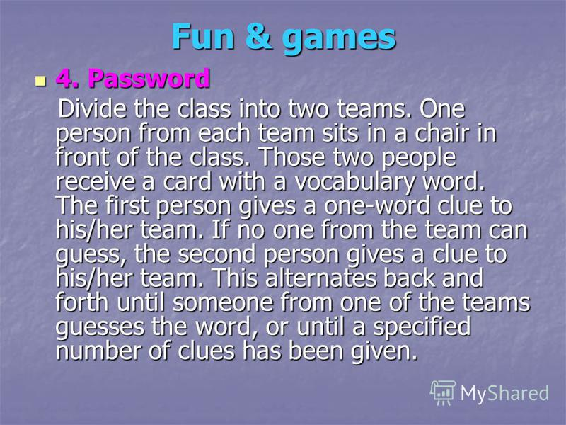 Fun & games 4. Password 4. Password Divide the class into two teams. One person from each team sits in a chair in front of the class. Those two people receive a card with a vocabulary word. The first person gives a one-word clue to his/her team. If n
