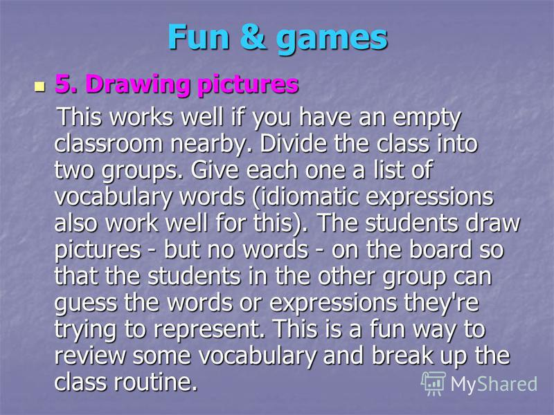 Fun & games 5. Drawing pictures 5. Drawing pictures This works well if you have an empty classroom nearby. Divide the class into two groups. Give each one a list of vocabulary words (idiomatic expressions also work well for this). The students draw p
