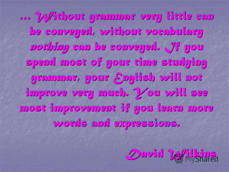 … Without grammar very little can be conveyed, without vocabulary nothing can be conveyed. If you spend most of your time studying grammar, your English will not improve very much. You will see most improvement if you learn more words and expressions
