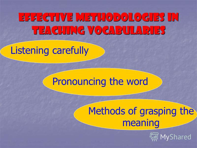 EFFECTIVE METHODOLOGIES IN TEACHING VOCABULARIES Listening carefully Pronouncing the word Methods of grasping the meaning