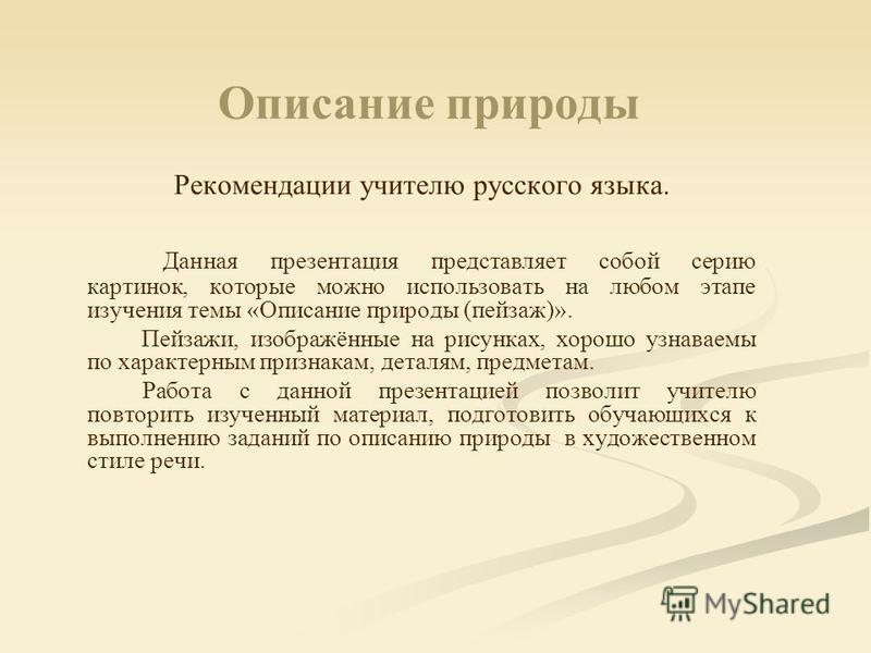 Описание природы Рекомендации учителю русского языка. Данная презентация представляет собой серию картинок, которые можно использовать на любом этапе изучения темы «Описание природы (пейзаж)». Пейзажи, изображённые на рисунках, хорошо узнаваемы по ха
