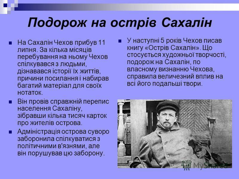 Подорож на острів Сахалін На Сахалін Чехов прибув 11 липня. За кілька місяців перебування на ньому Чехов спілкувався з людьми, дізнавався історії їх життів, причини посилання і набирав багатий матеріал для своїх нотаток. Він провів справжній перепис