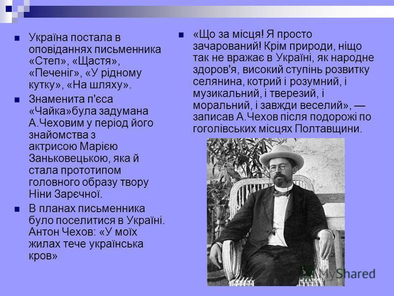 Україна постала в оповіданнях письменника «Степ», «Щастя», «Печеніг», «У рідному кутку», «На шляху». Знаменита п'єса «Чайка»була задумана А.Чеховим у період його знайомства з актрисою Марією Заньковецькою, яка й стала прототипом головного образу твор