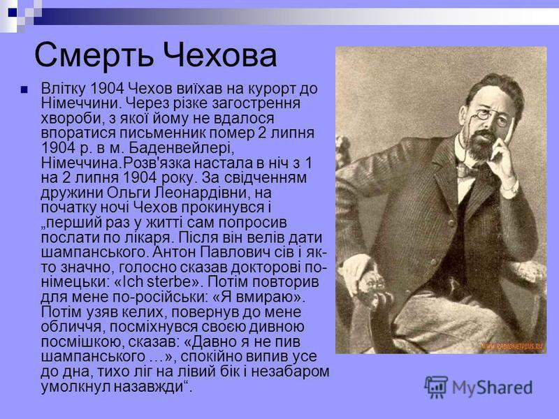 Смерть Чехова Влітку 1904 Чехов виїхав на курорт до Німеччини. Через різке загострення хвороби, з якої йому не вдалося впоратися письменник помер 2 липня 1904 р. в м. Баденвейлері, Німеччина.Розв'язка настала в ніч з 1 на 2 липня 1904 року. За свідче