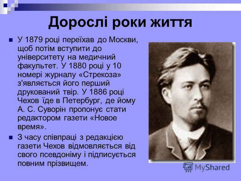 Дорослі роки життя У 1879 році переїхав до Москви, щоб потім вступити до університету на медичний факультет. У 1880 році у 10 номері журналу «Стрекоза» з'являється його перший друкований твір. У 1886 році Чехов їде в Петербург, де йому А. С. Суворін
