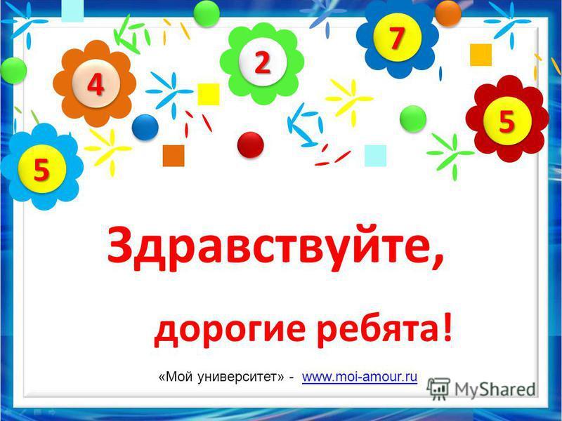 22 44 55 77 55 Здравствуйте, дорогие ребята! «Мой университет» - www.moi-amour.ruwww.moi-amour.ru