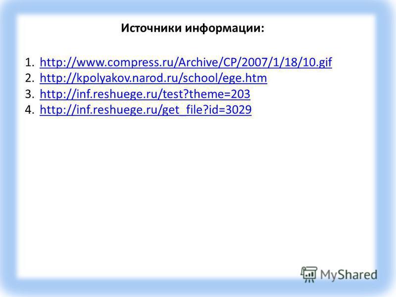 Источники информации: 1.http://www.compress.ru/Archive/CP/2007/1/18/10.gifhttp://www.compress.ru/Archive/CP/2007/1/18/10. gif 2.http://kpolyakov.narod.ru/school/ege.htmhttp://kpolyakov.narod.ru/school/ege.htm 3.http://inf.reshuege.ru/test?theme=203ht