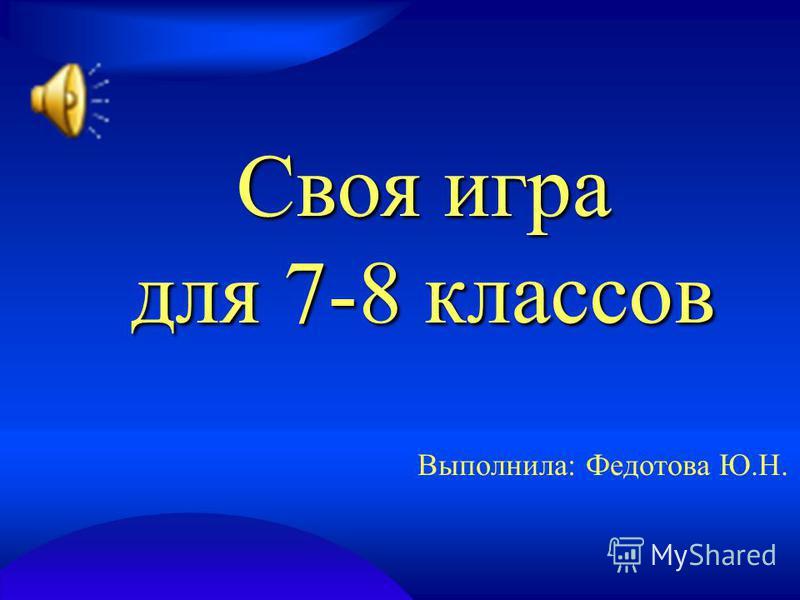 Своя игра для 7-8 классов Выполнила: Федотова Ю.Н.