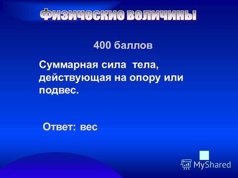 400 баллов Суммарная сила тела, действующая на опору или подвес. Ответ: вес