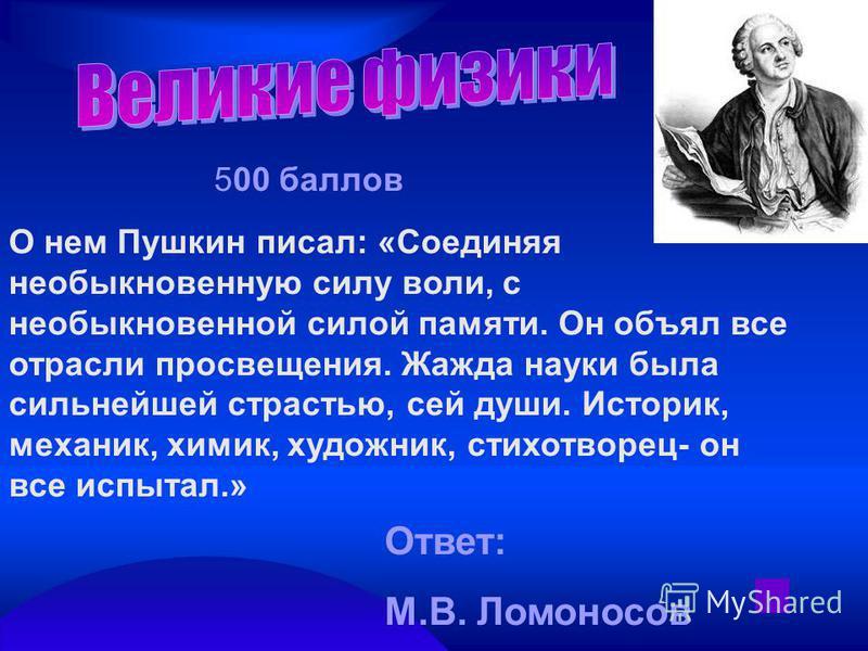 500 баллов О нем Пушкин писал: «Соединяя необыкновенную силу воли, с необыкновенной силой памяти. Он объял все отрасли просвещения. Жажда науки была сильнейшей страстью, сей души. Историк, механик, химик, художник, стихотворец- он все испытал.» Ответ