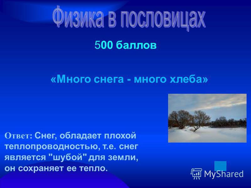 500 баллов «Много снега - много хлеба» Ответ: Снег, обладает плохой теплопроводностью, т.е. снег является шубой для земли, он сохраняет ее тепло.