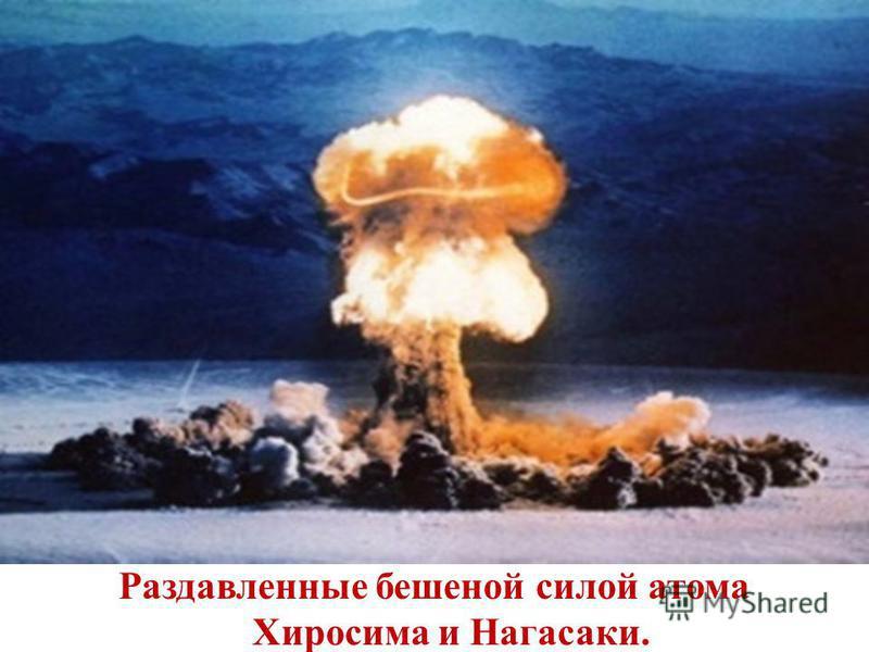 Раздавленные бешеной силой атома Хиросима и Нагасаки.