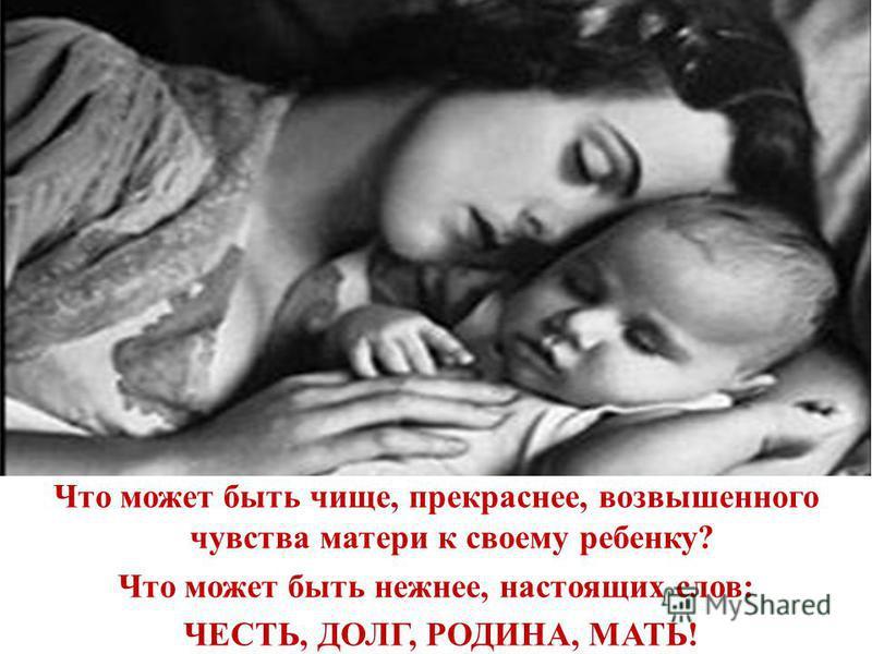 Что может быть чище, прекраснее, возвышенного чувства матери к своему ребенку? Что может быть нежнее, настоящих слов: ЧЕСТЬ, ДОЛГ, РОДИНА, МАТЬ!