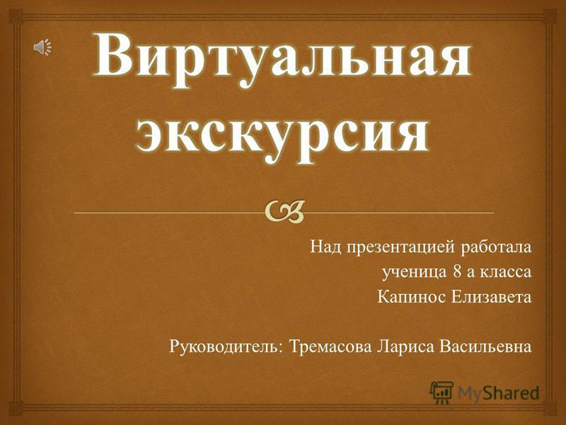 Над презентацией работала ученица 8 а класса Капинос Елизавета Руководитель : Тремасова Лариса Васильевна