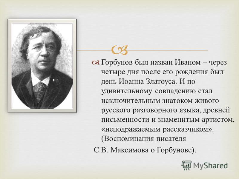 Горбунов был назван Иваном – через четыре дня после его рождения был день Иоанна Златоуса. И по удивительному совпадению стал исключительным знатоком живого русского разговорного языка, древней письменности и знаменитым артистом, « неподражаемым расс