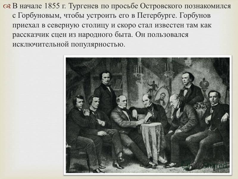 В начале 1855 г. Тургенев по просьбе Островского познакомился с Горбуновым, чтобы устроить его в Петербурге. Горбунов приехал в северную столицу и скоро стал известен там как рассказчик сцен из народного быта. Он пользовался исключительной популярнос