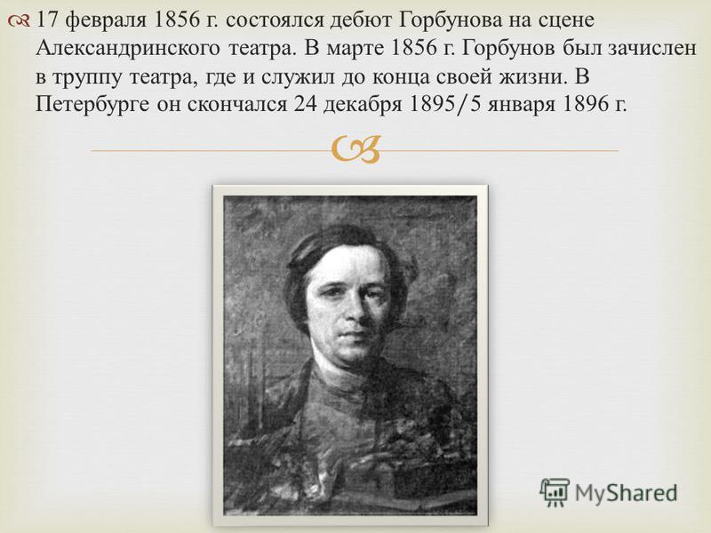 17 февраля 1856 г. состоялся дебют Горбунова на сцене Александринского театра. В марте 1856 г. Горбунов был зачислен в труппу театра, где и служил до конца своей жизни. В Петербурге он скончался 24 декабря 1895/5 января 1896 г.