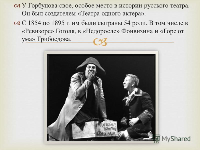 У Горбунова свое, особое место в истории русского театра. Он был создателем « Театра одного актера ». С 1854 по 1895 г. им были сыграны 54 роли. В том числе в « Ревизоре » Гоголя, в « Недоросле » Фонвизина и « Горе от ума » Грибоедова.
