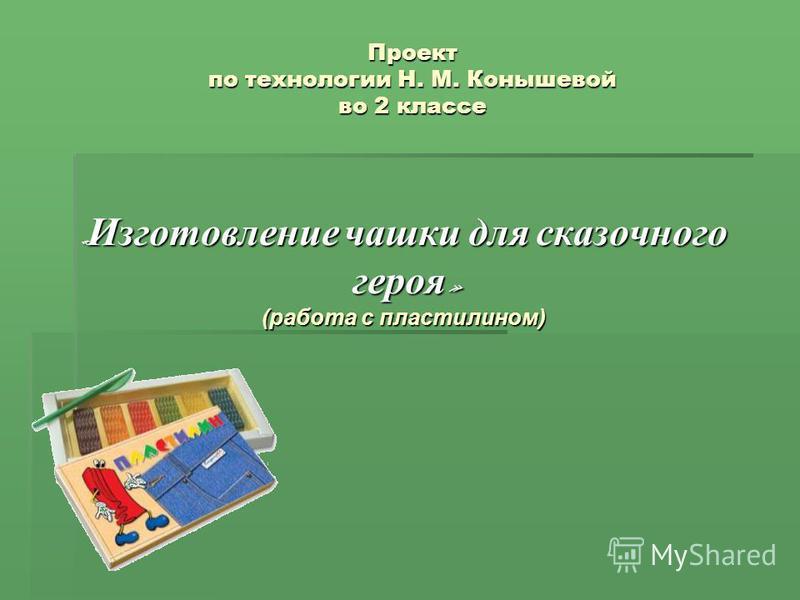 Проект по технологии Н. М. Конышевой во 2 классе « Изготовление чашки для сказочного героя » героя » (работа с пластилином)