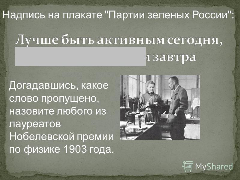 Надпись на плакате Партии зеленых России: Догадавшись, какое слово пропущено, назовите любого из лауреатов Нобелевской премии по физике 1903 года.