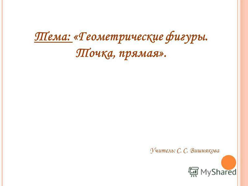 Тема: «Геометрические фигуры. Точка, прямая». Учитель: С. С. Вишнякова