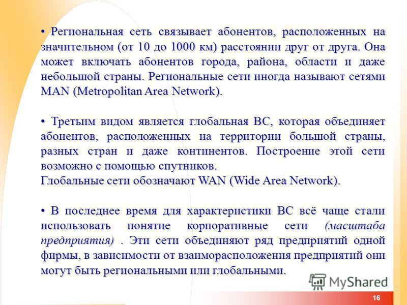 16 Региональная сеть связывает абонентов, расположенных на значительном (от 10 до 1000 км) расстоянии друг от друга. Она может включать абонентов города, района, области и даже небольшой страны. Региональные сети иногда называют сетями MAN (Metropoli