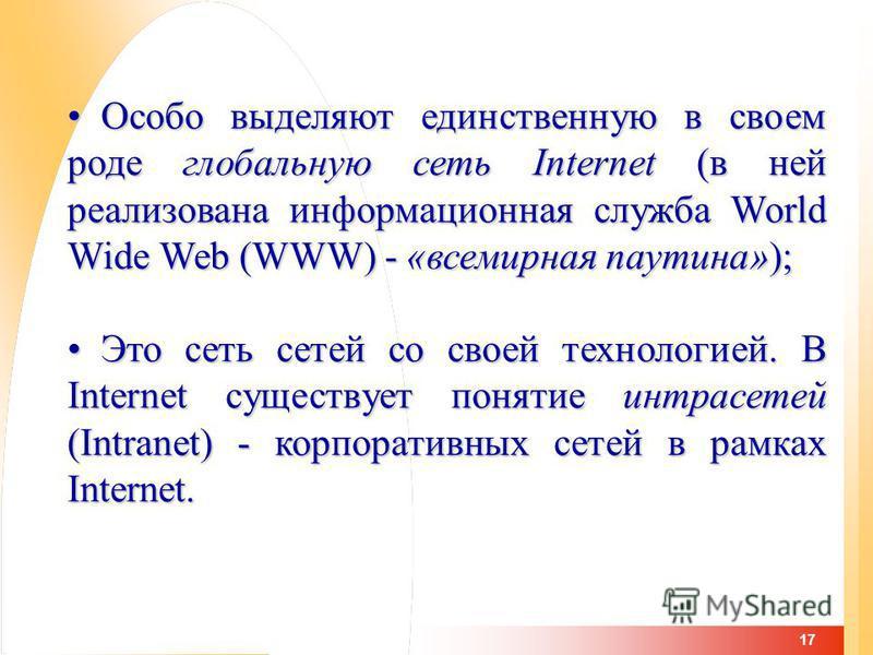 17 Особо выделяют единственную в своем роде глобальную сеть Internet (в ней реализована информационная служба World Wide Web (WWW) - «всемирная паутина»); Особо выделяют единственную в своем роде глобальную сеть Internet (в ней реализована информацио