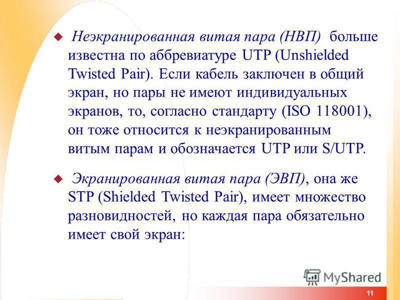 11 Неэкранированная витая пара (НВП) больше известна по аббревиатуре UTP (Unshielded Twisted Pair). Если кабель заключен в общий экран, но пары не имеют индивидуальных экранов, то, согласно стандарту (ISO 118001), он тоже относится к неэкранированным