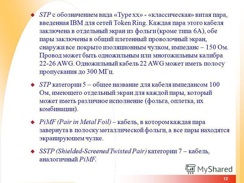 12 STP с обозначением вида «Type xx» - «классическая» витая пара, введенная IBM для сетей Token Ring. Каждая пара этого кабеля заключена в отдельный экран из фольги (кроме типа 6А), обе пары заключены в общий плетенный проволочный экран, снаружи все