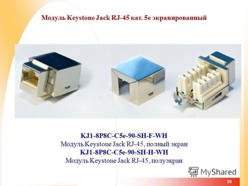 29 Модуль Keystone Jack RJ-45 кат. 5 е экранированный KJ1-8P8C-C5e-90-SH-F-WH Модуль Keystone Jack RJ-45, полный экран KJ1-8P8C-C5e-90-SH-H-WH Модуль Keystone Jack RJ-45, полу экран
