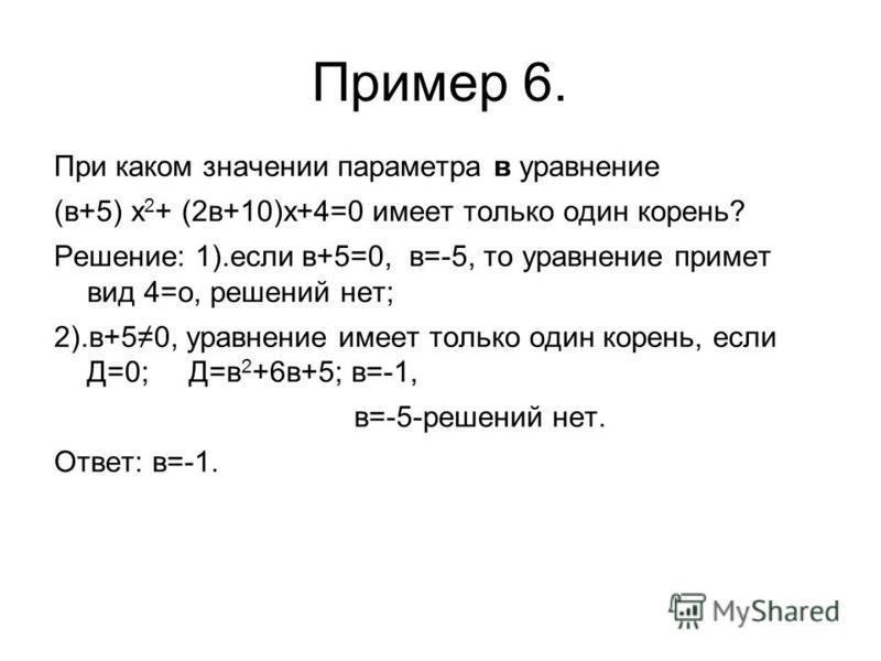 Пример 6. При каком значении параметра в уравнение (в+5) x 2 + (2 в+10)х+4=0 имеет только один корень? Решение: 1).если в+5=0, в=-5, то уравнение примет вид 4=о, решений нет; 2).в+50, уравнение имеет только один корень, если Д=0; Д=в 2 +6 в+5; в=-1,