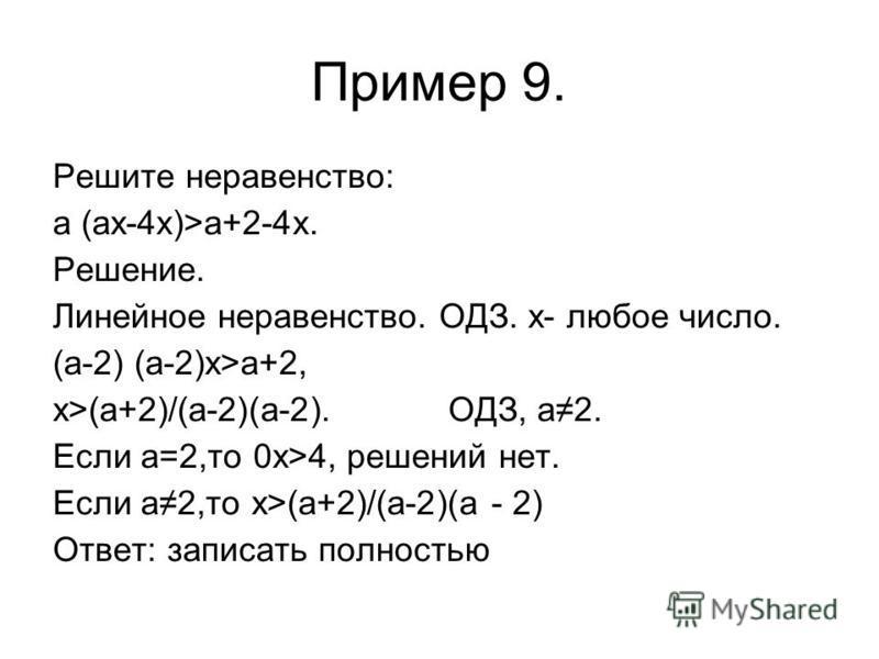 Пример 9. Решите неравенство: а (ах-4 х)>а+2-4 х. Решение. Линейное неравенство. ОДЗ. х- любое число. (а-2) (а-2)х>а+2, х>(а+2)/(а-2)(а-2). ОДЗ, а 2. Если а=2,то 0 х>4, решений нет. Если а 2,то х>(а+2)/(а-2)(а - 2) Ответ: записать полностью
