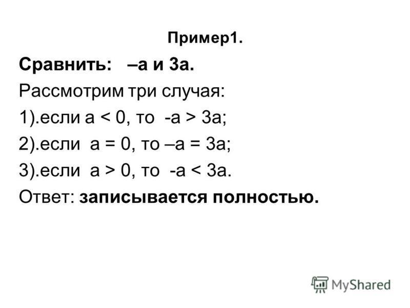 Пример 1. Сравнить: –а и 3 а. Рассмотрим три случая: 1).если а 3 а; 2).если а = 0, то –а = 3 а; 3).если а > 0, то -а < 3 а. Ответ: записывается полностью.