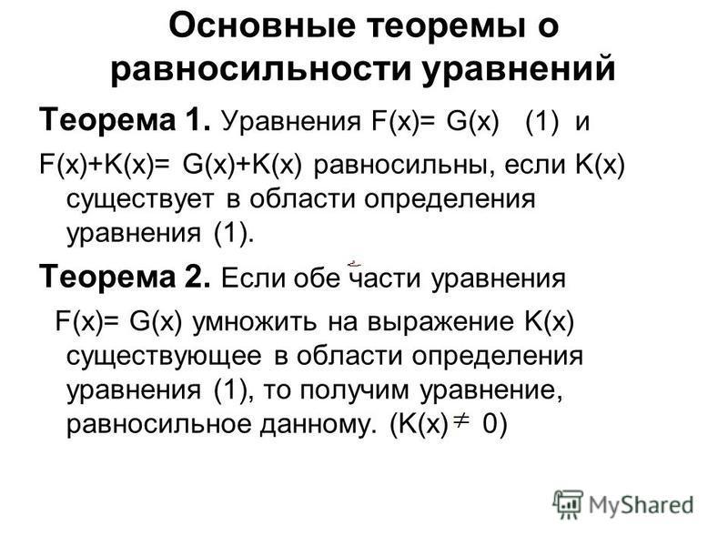 Основные теоремы о равносильности уравнений Теорема 1. Уравнения F(x)= G(x) (1) и F(x)+K(x)= G(x)+K(x) равносильны, если K(x) существует в области определения уравнения (1). Теорема 2. Если обе части уравнения F(x)= G(x) умножить на выражение K(x) су