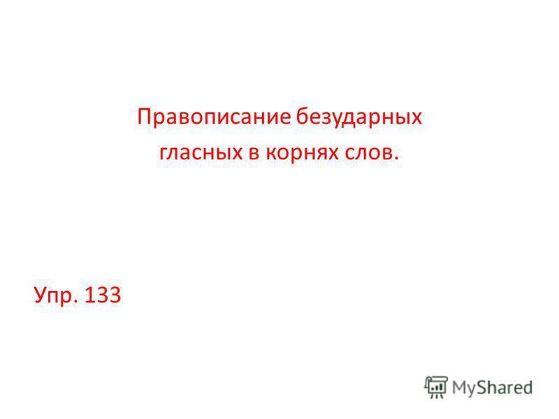 Правописание безударных гласных в корнях слов. Упр. 133